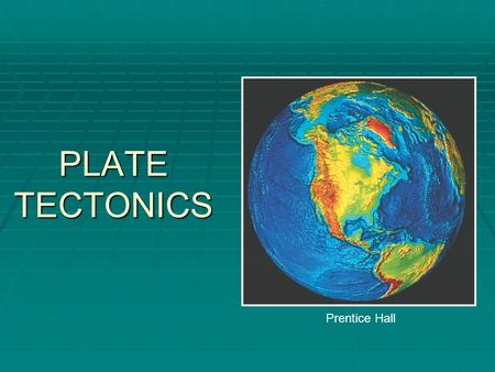 PLATE TECTONICS Prentice Hall. Earth's Interior  Crust  Ocean & Continent  Mantle  Lithosphere  Asthenosphere  Mesosphere  Core  Outer  Inner.