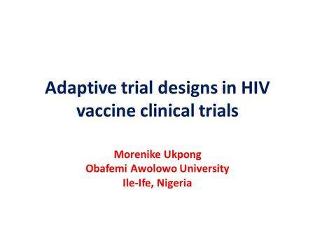 Adaptive trial designs in HIV vaccine clinical trials Morenike Ukpong Obafemi Awolowo University Ile-Ife, Nigeria.