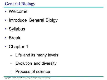 Copyright © 2005 Pearson Education, Inc. publishing as Benjamin Cummings General Biology Welcome Introduce General Biolgy Syllabus Break Chapter 1 – Life.