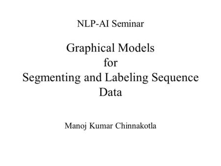 Graphical Models for Segmenting and Labeling Sequence Data Manoj Kumar Chinnakotla NLP-AI Seminar.