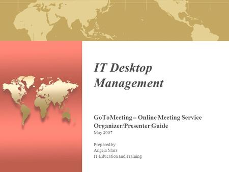 IT Desktop Management GoToMeeting – Online Meeting Service Organizer/Presenter Guide May 2007 Prepared by Angela Mars IT Education and Training.