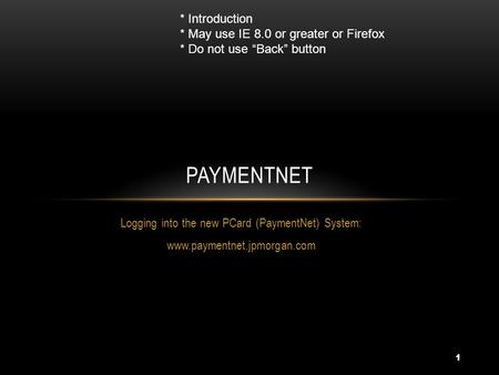 1 Logging into the new PCard (PaymentNet) System: www.paymentnet.jpmorgan.com PAYMENTNET * Introduction * May use IE 8.0 or greater or Firefox * Do not.