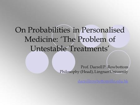 On Probabilities in Personalised Medicine: 'The Problem of Untestable Treatments' Prof. Darrell P. Rowbottom Philosophy (Head), Lingnan University