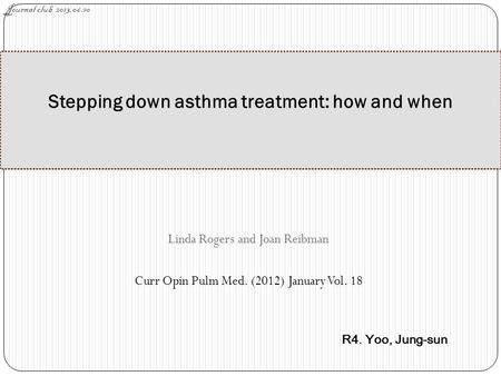 Linda Rogers and Joan Reibman Curr Opin Pulm Med. (2012) January Vol. 18 Stepping down asthma treatment: how and when Journal club 2013.06.10 R4. Yoo,