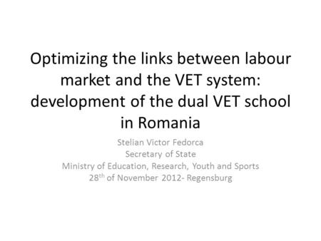 Optimizing the links between labour market and the VET system: development of the dual VET school in Romania Stelian Victor Fedorca Secretary of State.