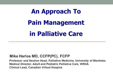 An Approach To Pain Management in Palliative Care Professor and Section Head, Palliative Medicine, University of Manitoba Medical Director, Adult and Pediatric.