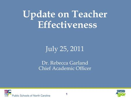 1 Update on Teacher Effectiveness July 25, 2011 Dr. Rebecca Garland Chief Academic Officer.