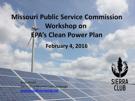 Missouri Public Service Commission Workshop on EPA's Clean Power Plan February 4, 2016 Andy Knott Sierra Club Beyond Coal Campaign