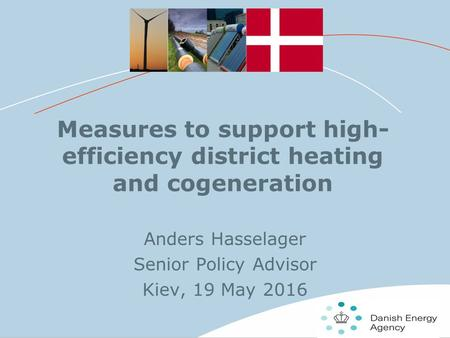 11 Measures to support high- efficiency district heating and cogeneration Anders Hasselager Senior Policy Advisor Kiev, 19 May 2016.