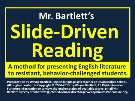 Mr. Bartlett's Slide-Driven Reading A method for presenting English literature to resistant, behavior-challenged students. Presentation by Wayne Bartlett,