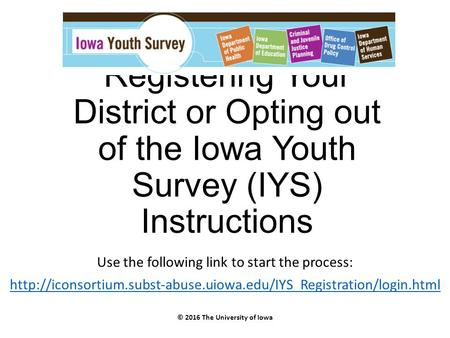 Registering Your District or Opting out of the Iowa Youth Survey (IYS) Instructions Use the following link to start the process: