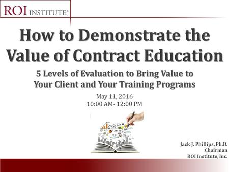 How to Demonstrate the Value of Contract Education Jack J. Phillips, Ph.D. Chairman ROI Institute, Inc. May 11, 2016 10:00 AM- 12:00 PM 5 Levels of Evaluation.