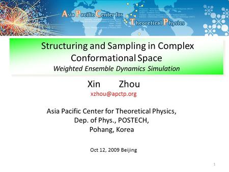 1 Xin Zhou Asia Pacific Center for Theoretical Physics, Dep. of Phys., POSTECH, Pohang, Korea Structuring and Sampling in Complex Conformational.