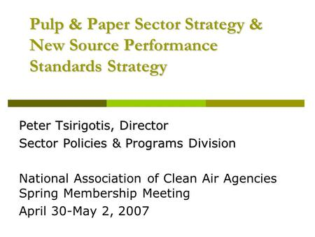Pulp & Paper Sector Strategy & New Source Performance Standards Strategy Peter Tsirigotis, Director Sector Policies & Programs Division National Association.