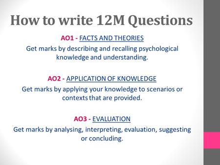How to write 12M Questions AO1 - FACTS AND THEORIES Get marks by describing and recalling psychological knowledge and understanding. AO2 - APPLICATION.