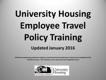 University Housing Employee Travel Policy Training Updated January 2016 (Full-time employees, graduate residents, and doctoral interns desiring to travel.