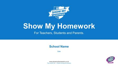 Www.showmyhomework.co.uk The world's No. 1 online homework solution Show My Homework For Teachers, Students and Parents. School Name Date.