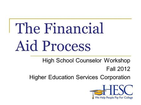 The Financial Aid Process High School Counselor Workshop Fall 2012 Higher Education Services Corporation.