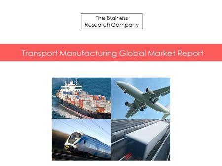 The Business Research Company Transport Manufacturing Global Market Report.
