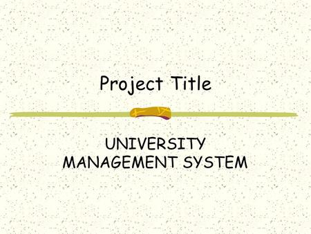 Project Title UNIVERSITY MANAGEMENT SYSTEM. Abstract ABSTRACT UNIVERSITY MANAGEMENT SYSTEM (UMS) deals with the maintenance of university, college, faculty,