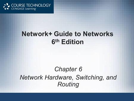 Network+ Guide to Networks 6 th Edition Chapter 6 Network Hardware, Switching, and Routing.