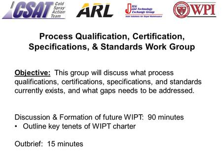 Objective: This group will discuss what process qualifications, certifications, specifications, and standards currently exists, and what gaps needs to.