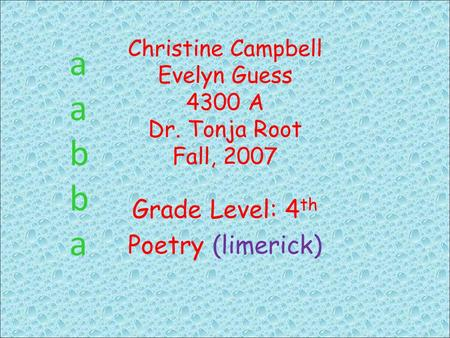 Christine Campbell Evelyn Guess 4300 A Dr. Tonja Root Fall, 2007 Grade Level: 4 th Poetry (limerick) aabbaaabba.