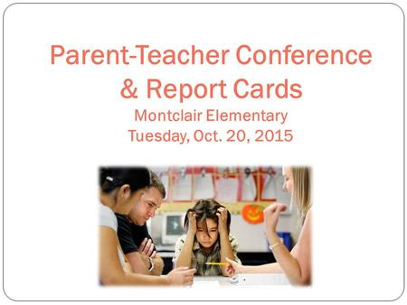 Parent-Teacher Conference & Report Cards Montclair Elementary Tuesday, Oct. 20, 2015.