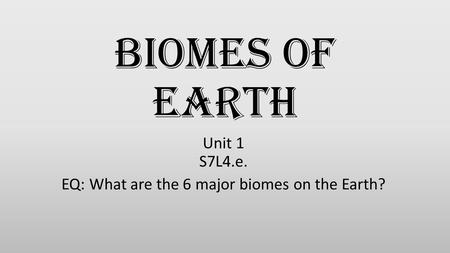 Biomes of Earth Unit 1 S7L4.e. EQ: What are the 6 major biomes on the Earth?