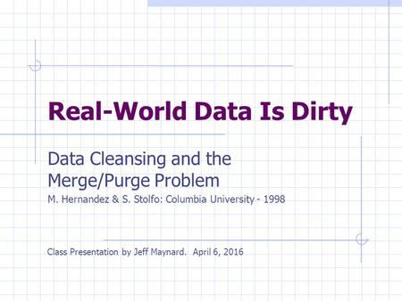 Real-World Data Is Dirty Data Cleansing and the Merge/Purge Problem M. Hernandez & S. Stolfo: Columbia University - 1998 Class Presentation by Jeff Maynard.