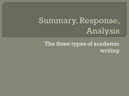 The three types of academic writing  A summary is a synopsis of what happened. It doesn't include dialogue or details. It explains the major events.