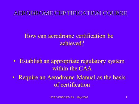 ICAO COSCAP - SA May 20021 AERODROME CERTIFICATION COURSE How can aerodrome certification be achieved? Establish an appropriate regulatory system within.