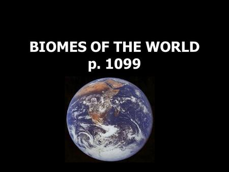 BIOMES OF THE WORLD p. 1099. Biomes Biome- a large geographical area that has a certain kind of climate and sustains specific communities of plants and.