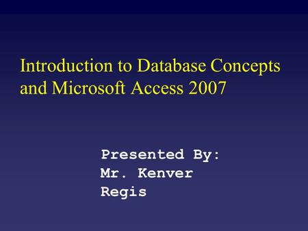 Introduction to Database Concepts and Microsoft Access 2007 Presented By: Mr. Kenver Regis.