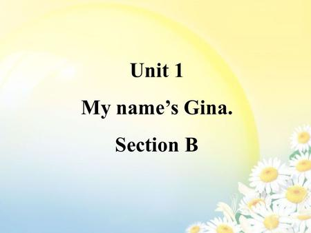 Unit 1 My name's Gina. Section B. What's his name? His name's … What's her name? Her name's …