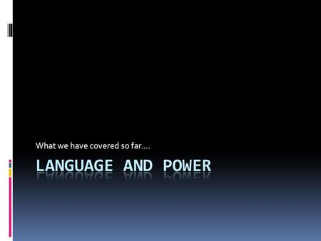 What we have covered so far.... Do you have the power?????  Jot down 5 things that you have learnt so far about Language and power..............