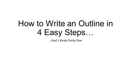 How to Write an Outline in 4 Easy Steps… …And 1 Kinda Tricky One.