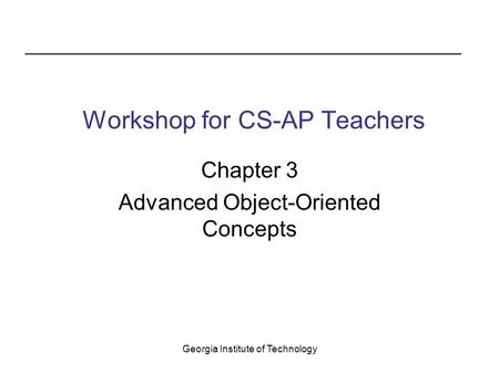 Georgia Institute of Technology Workshop <strong>for</strong> CS-AP <strong>Teachers</strong> Chapter 3 Advanced Object-Oriented Concepts.