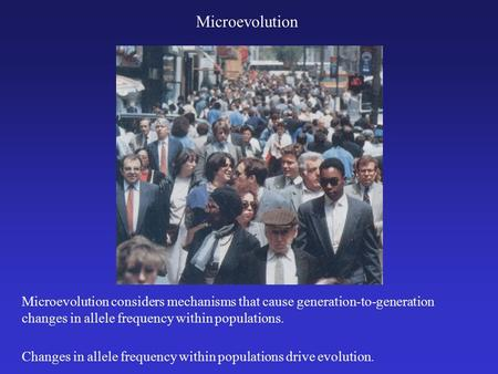 Microevolution Changes in allele frequency within populations drive evolution. Microevolution considers mechanisms that cause generation-to-generation.