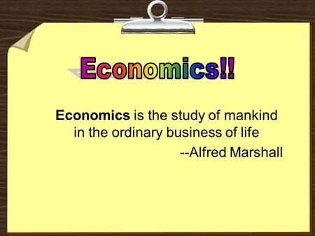 Economics is the study of mankind in the ordinary business of life --Alfred Marshall.