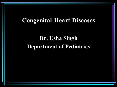 Congenital Heart Diseases Dr. Usha Singh Department of Pediatrics.