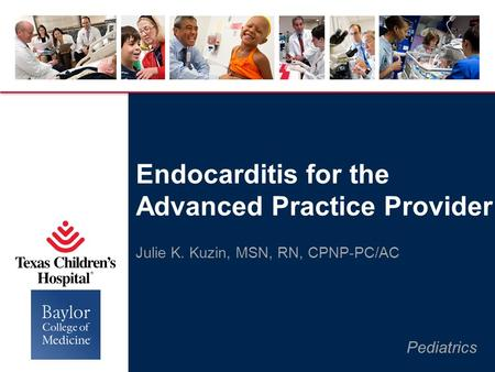 Pediatrics Julie K. Kuzin, MSN, RN, CPNP-PC/AC Endocarditis for the Advanced Practice Provider.