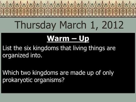 Thursday March 1, 2012 Warm – Up List the six kingdoms that living things are organized into. Which two kingdoms are made up of only prokaryotic organisms?