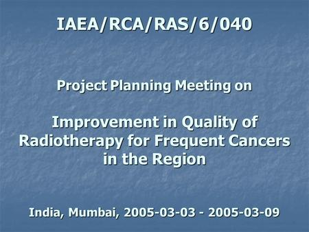 IAEA/RCA/RAS/6/040 Project Planning Meeting on Improvement in Quality of Radiotherapy for Frequent Cancers in the Region India, Mumbai, 2005-03-03 - 2005-03-09.