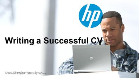 © Copyright 2012 Hewlett-Packard Development Company, L.P. The information contained herein is subject to change without notice. Writing a Successful CV.