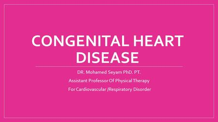 CONGENITAL HEART DISEASE DR. Mohamed Seyam PhD. PT. Assistant Professor Of Physical Therapy For Cardiovascular /Respiratory Disorder.
