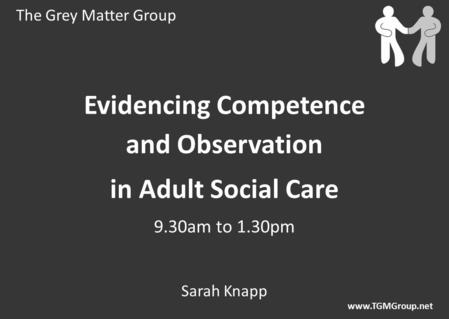 The Grey Matter Group www.TGMGroup.net Evidencing Competence and Observation in Adult Social Care 9.30am to 1.30pm Sarah Knapp.