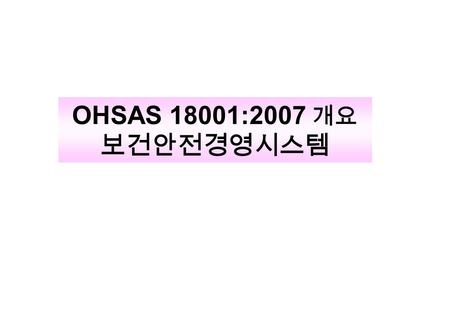 OHSAS 18001:2007 개요 보건안전경영시스템. 2 OHSAS 18001:2007 개정 목표 ISO 9001:2000 and ISO 14001:2004 과의 통합 고려 Keep the same clauses order and most of the changes.