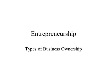 Entrepreneurship Types of Business Ownership. Opportunities for Ownership Take over a family business –Contribute 40% of GNP and ½ of all jobs nationally.