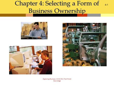 Exploring Business 2.0 © 2012 Flat World Knowledge Chapter 4: Selecting a Form of Business Ownership 4-1.